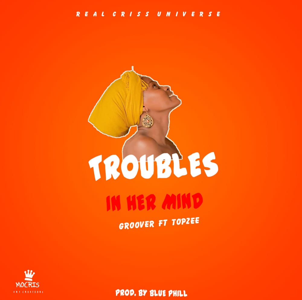 Groover-Troubles-In-Her-Mind-Ft-Topzee-Prod-by-Blue-Phil